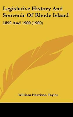Legislative History And Souvenir Of Rhode Island: 1899 And 1900 (1900) written by William Harrison Taylor