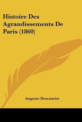 Histoire Des Agrandissements de Paris (1860) written by Descauriet, Auguste