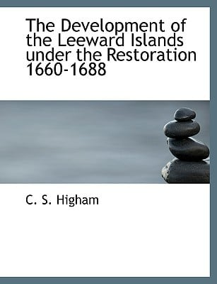The Development of the Leeward Islands Under the Restoration 1660-1688 written by Higham, C. S.