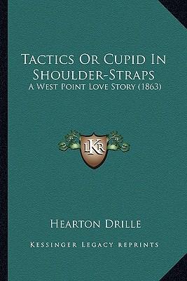 Tactics or Cupid in Shoulder-Straps Tactics or Cupid in Shoulder-Straps: A West Point Love Story (1863) a West Point Love Story (1863) book written by Drille, Hearton