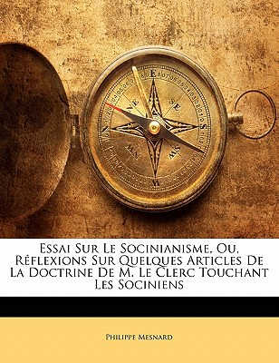 Essai Sur Le Socinianisme, Ou, Rflexions Sur Quelques Articles de La Doctrine de M. Le Clerc Touchant Les Sociniens book written by Mesnard, Philippe