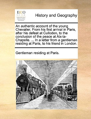 An  Authentic Account of the Young Chevalier. from His First Arrival in Paris, After His Defeat at Culloden, to the Conclusion of the Peace at AIX-La- book written by Gentleman Residing at Paris, Residing At