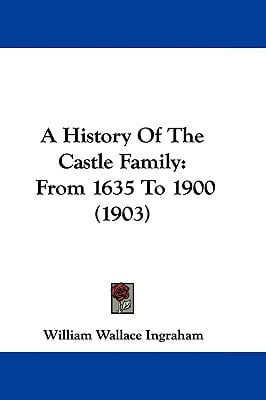 A History Of The Castle Family: From 1635 To 1900 (1903) written by William Wallace Ingraham