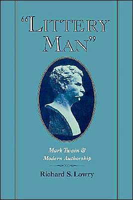 Littery Man: Mark Twain and Modern Authorship book written by Richard S. Lowry
