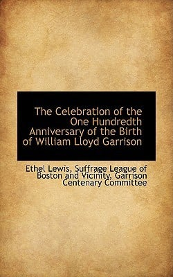 The Celebration of the One Hundredth Anniversary of the Birth of William Lloyd Garrison book written by Lewis, Ethel