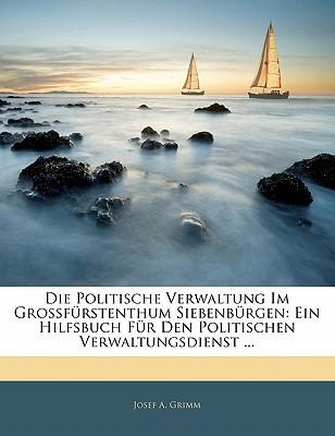 Die Politische Verwaltung Im Grossfrstenthum Siebenbrgen: Ein Hilfsbuch Fr Den Politischen Verwaltungsdienst ... book written by Grimm, Josef A.