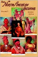 North American Indians, Vol. 1 book written by George Catlin