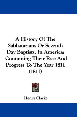 A History Of The Sabbatarians Or Seventh Day Baptists, In America: Containing Their Rise And... written by Henry Clarke