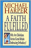 A Faith Fulfilled: Why Are Christians Across Great Britain Embracing Orthodoxy book written by Michael Harper
