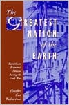 The Greatest Nation of the Earth: Republican Economic Policies during the Civil War book written by Heather Cox Richardson