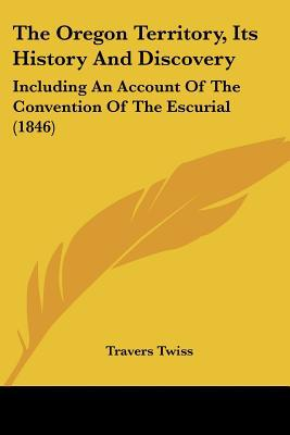 The Oregon Territory, Its History And Discovery: Including An Account Of The Convention Of T... written by Travers Twiss