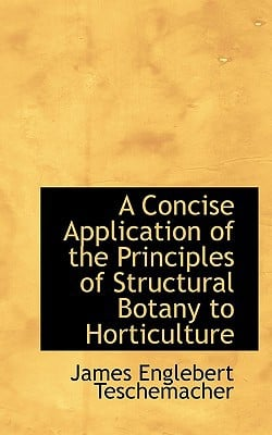 A Concise Application of the Principles of Structural Botany to Horticulture book written by Teschemacher, James Englebert