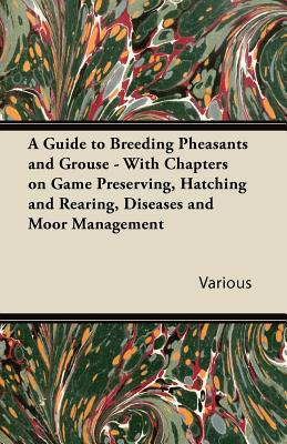 A Guide to Breeding Pheasants and Grouse - With Chapters on Game Preserving, Hatching and Rearing, Diseases and Moor Management written by Various