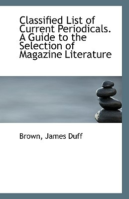 Classified List of Current Periodicals. a Guide to the Selection of Magazine Literature book written by Duff, Brown James
