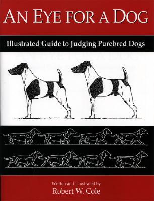 An Eye for a Dog: Illustrated Guide to Evaluating Purebred Dogs written by Robert W. Cole