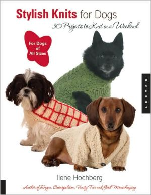 Stylish Knits for Dogs: 36 Projects to Knit in a Weekend, For Dogs of All Sizes book written by Ilene Hochberg