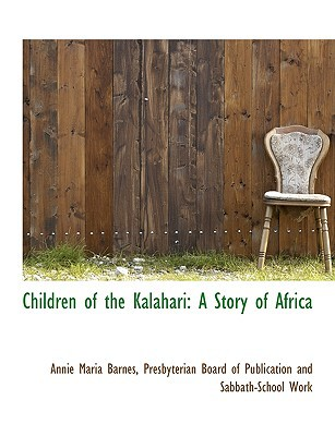 Children of the Kalahari: A Story of Africa book written by Barnes, Annie Maria , Presbyterian Board of Publication and Sa, Board Of Publicati , Presbyterian Board of Publication and Sa