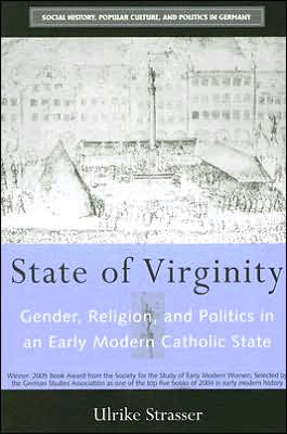 State of Virginity: Gender, Religion, and Politics in an Early Modern Catholic State book written by Ulrike Strasser