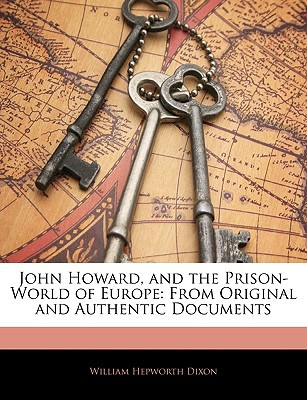 John Howard, and the Prison-World of Europe: From Original and Authentic Documents book written by Dixon, William Hepworth
