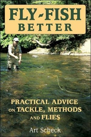 Fly Fish Better: Practical Advice on Tackle, Methods, and Flies book written by Art Scheck