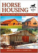 Horse Housing: How to Plan, Build, and Remodel Barns and Sheds book written by Richard Klimesh