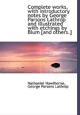 Complete Works, with Introductory Notes by George Parsons Lathrop and Illustrated with Etchings by B book written by Hawthorne, Nathaniel , Lathrop, George Parsons