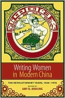 Writing Women in Modern China: The Revolutionary Years, 1936-1976 written by Amy D. Dooling