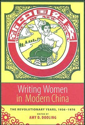 Writing Women in Modern China: The Revolutionary Years, 1936-1976 book written by Amy D. Dooling