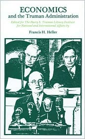 Economics and the Truman Administration book written by Francis Howard Heller