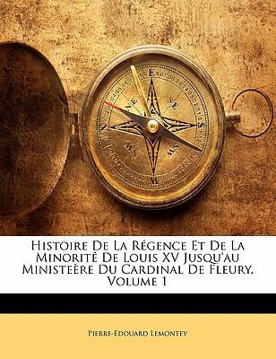 Histoire de La Rgence Et de La Minorit de Louis XV Jusqu'au Ministere Du Cardinal de Fleury, Volume 1 book written by Lemontey, Pierre-Edouard