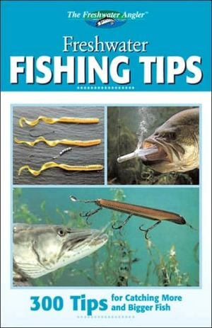 Freshwater Fishing Tips : 300 Tips for Catching More and Bigger Fish book written by Creative Publishing International