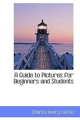 A Guide to Pictures for Beginners and Students written by Caffin, Charles Henry