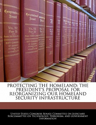 Protecting the Homeland: The President's Proposal for Reorganizing Our Homeland Security Infrastructure written by United States Congress Senate Committee