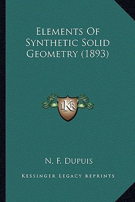 Elements of Synthetic Solid Geometry (1893) Elements of Synthetic Solid Geometry (1893) book written by Dupuis, N. F.