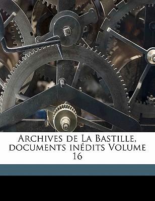 Archives de La Bastille, Documents Inedits Volume 16 book written by FRAN OIS, RAVAISSON , Francois, Ravaisson