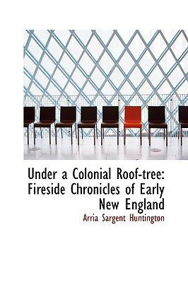 Under a Colonial Roof-Tree: Fireside Chronicles of Early New England written by Huntington, Arria Sargent