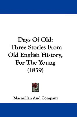 Days Of Old: Three Stories From Old English History, For The Young (1859) written by Macmillan And Company