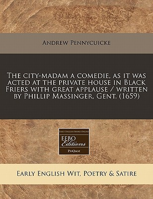 The City-Madam a Comedie, as It Was Acted at the Private House in Black Friers with Great Applause / Written by Phillip Massinger, Gent. (1659) written by Pennycuicke, Andrew