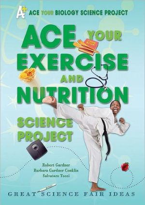 Ace Your Exercise and Nutrition Science Project: Great Science Fair Ideas book written by Robert Gardner
