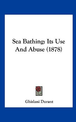 Sea Bathing: Its Use and Abuse (1878) written by Durant, Ghislani