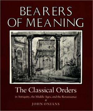 Bearers of Meaning: The Classical Orders in Antiquity, the Middle Ages, and the Renaissance book written by John Onians