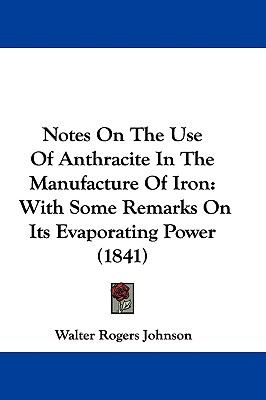 Notes on the Use of Anthracite in the Manufacture of Iron: With Some Remarks on Its Evaporating Power (1841) book written by Johnson, Walter Rogers