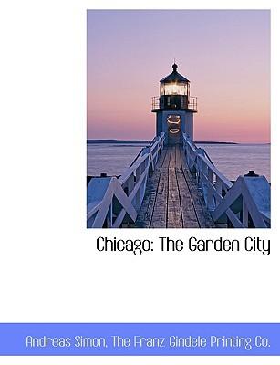 Chicago: The Garden City book written by Simon, Andreas , The Franz Gindele Printing Co, Franz Gindele Printing Co , The Franz Gindele Printing Co
