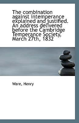 The Combination Against Intemperance Explained and Justified. an Address Delivered Before the Cambri book written by Henry, Ware