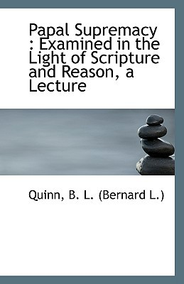 Papal Supremacy: Examined in the Light of Scripture and Reason, a Lecture book written by B. L. (Bernard L. )., Quinn
