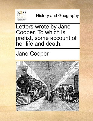 Letters Wrote by Jane Cooper. to Which Is Prefixt, Some Account of Her Life and Death. book written by Cooper, Jane