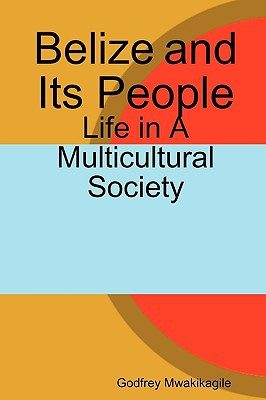 Belize and Its People: Life in a Multicultural Society book written by Mwakikagile, Godfrey