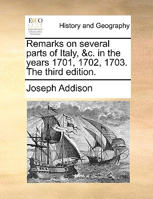 Remarks on Several Parts of Italy, &C. in the Years 1701, 1702, 1703. the Third Edition. book written by Addison, Joseph