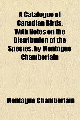 A Catalogue of Canadian Birds, with Notes on the Distribution of the Species. by Montague Chamberlain written by Chamberlain, Montague