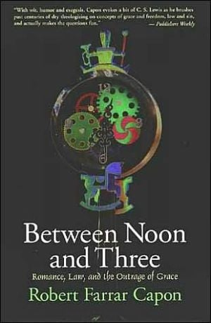 Between Noon and Three: Romance, Law, and the Outrage of Grace book written by Robert Farrar Capon